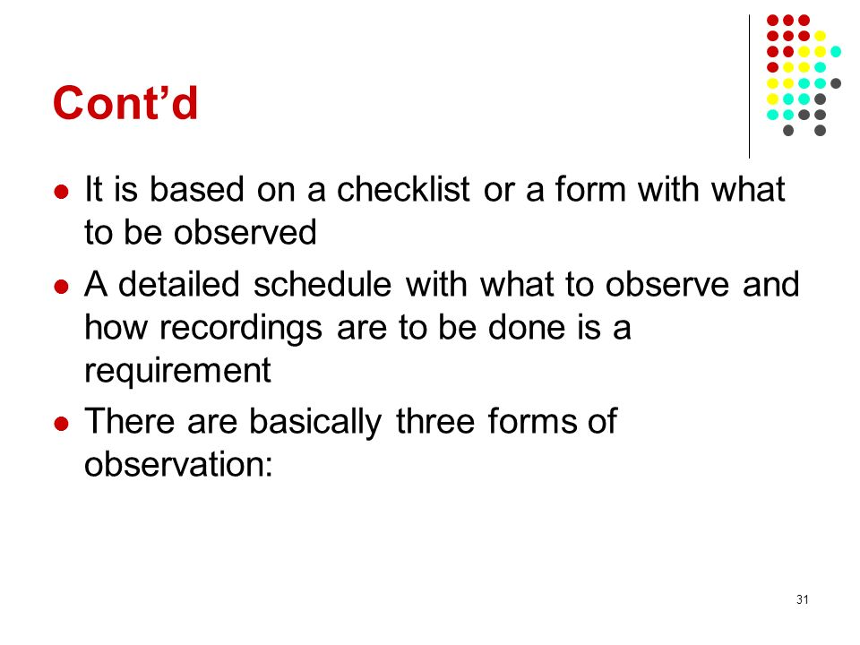 31 Contd It is based on a checklist or a form with what to be observed A detailed schedule with what to observe and how recordings are to be done is a