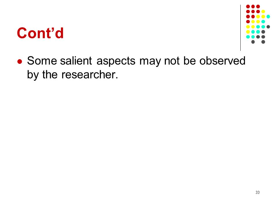33 Contd Some salient aspects may not be observed by the researcher.