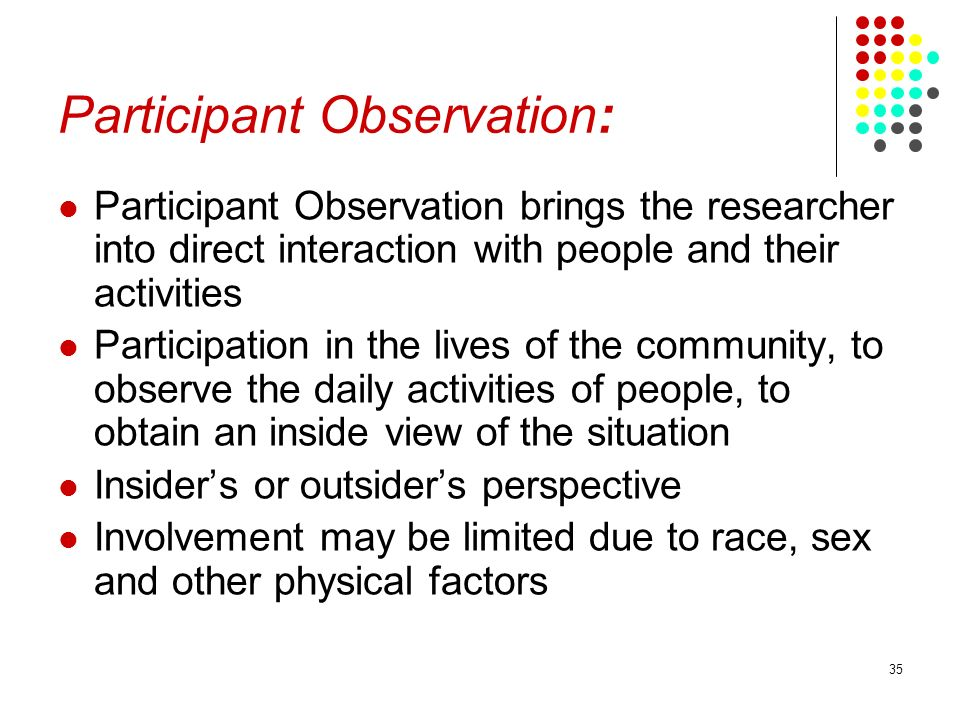 35 Participant Observation: Participant Observation brings the researcher into direct interaction with people and their activities Participation in th