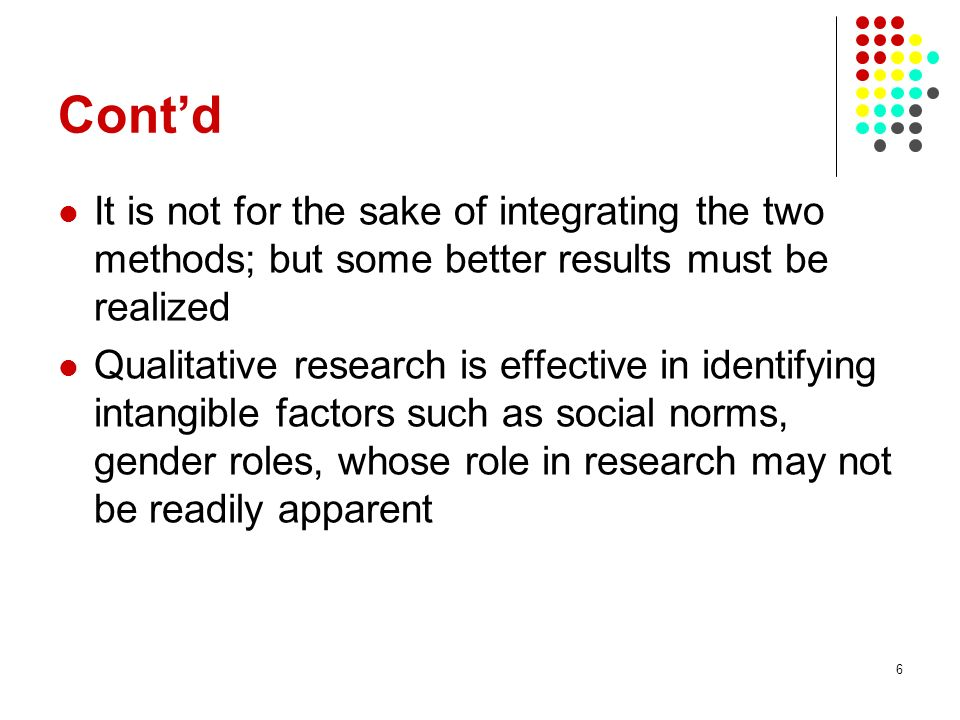 6 Contd It is not for the sake of integrating the two methods; but some better results must be realized Qualitative research is effective in identifyi