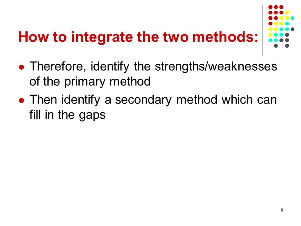 8 How to integrate the two methods: Therefore, identify the strengths/weaknesses of the primary method Then identify a secondary method which can fill
