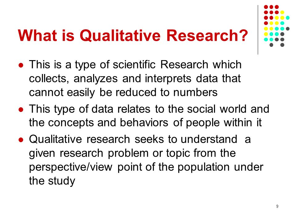 10 Contd It seeks to promote greater understanding not only of the way things are, but also of why they are the way they are It is works best in obtaining culturally specific information about the values, opinions, behaviors, and social contexts of a particular population The purpose of qualitative research is to produce rich data from a sample chosen for its ability to speak to the issue