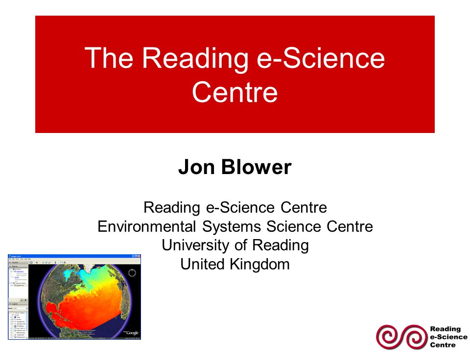 The Reading e-Science Centre Jon Blower Reading e-Science Centre Environmental Systems Science Centre University of Reading United Kingdom