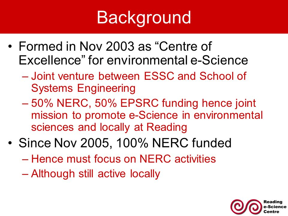Background Formed in Nov 2003 as Centre of Excellence for environmental e-Science –Joint venture between ESSC and School of Systems Engineering –50% NERC, 50% EPSRC funding hence joint mission to promote e-Science in environmental sciences and locally at Reading Since Nov 2005, 100% NERC funded –Hence must focus on NERC activities –Although still active locally