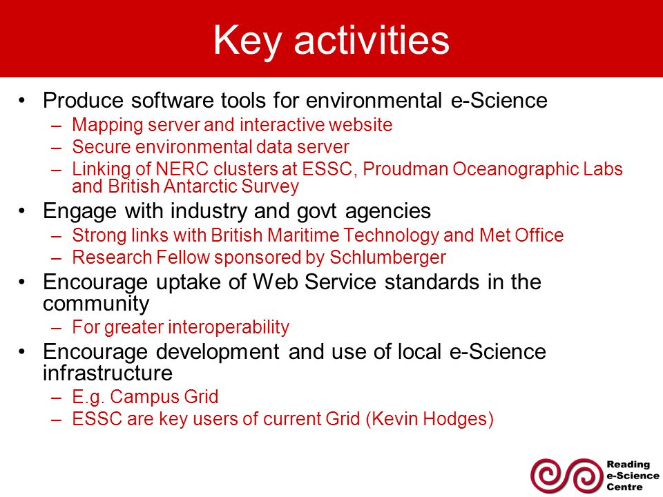 Key activities Produce software tools for environmental e-Science –Mapping server and interactive website –Secure environmental data server –Linking of NERC clusters at ESSC, Proudman Oceanographic Labs and British Antarctic Survey Engage with industry and govt agencies –Strong links with British Maritime Technology and Met Office –Research Fellow sponsored by Schlumberger Encourage uptake of Web Service standards in the community –For greater interoperability Encourage development and use of local e-Science infrastructure –E.g.