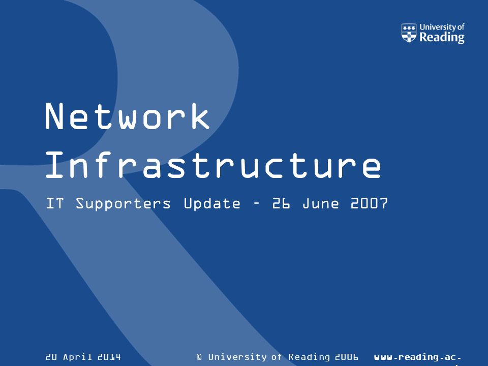 © University of Reading 2006www.reading.ac. uk 20 April 2014 Network Infrastructure IT Supporters Update – 26 June 2007