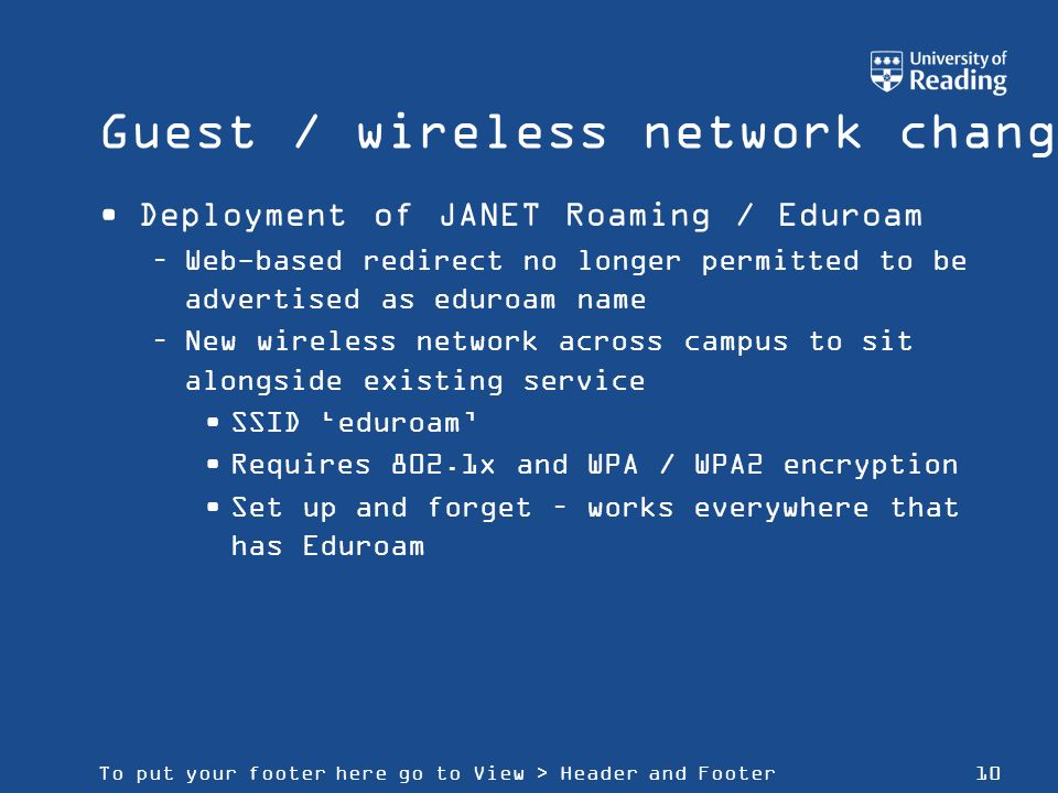 To put your footer here go to View > Header and Footer10 Guest / wireless network changes Deployment of JANET Roaming / Eduroam –Web-based redirect no