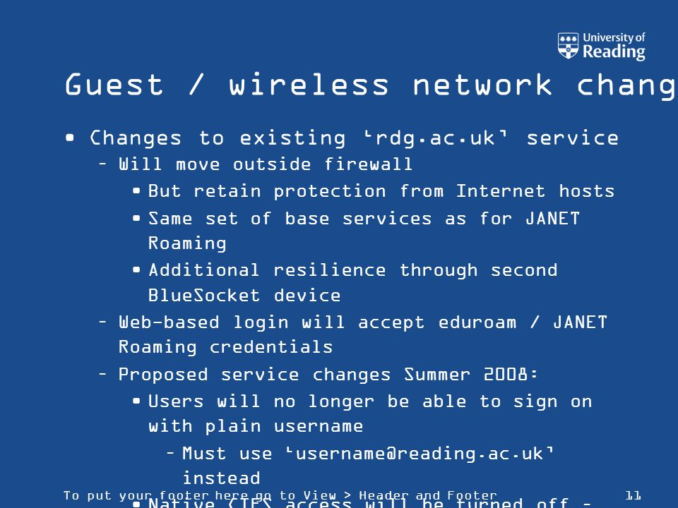 To put your footer here go to View > Header and Footer11 Guest / wireless network changes Changes to existing rdg.ac.uk service –Will move outside fir