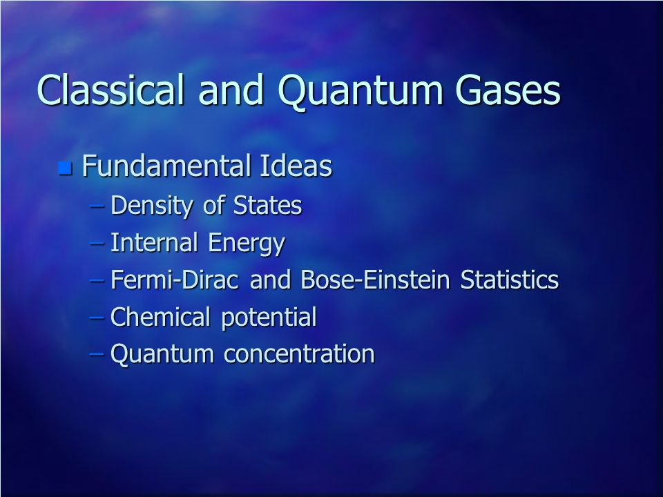 Classical and Quantum Gases n Fundamental Ideas –Density of States –Internal Energy –Fermi-Dirac and Bose-Einstein Statistics –Chemical potential –Qua