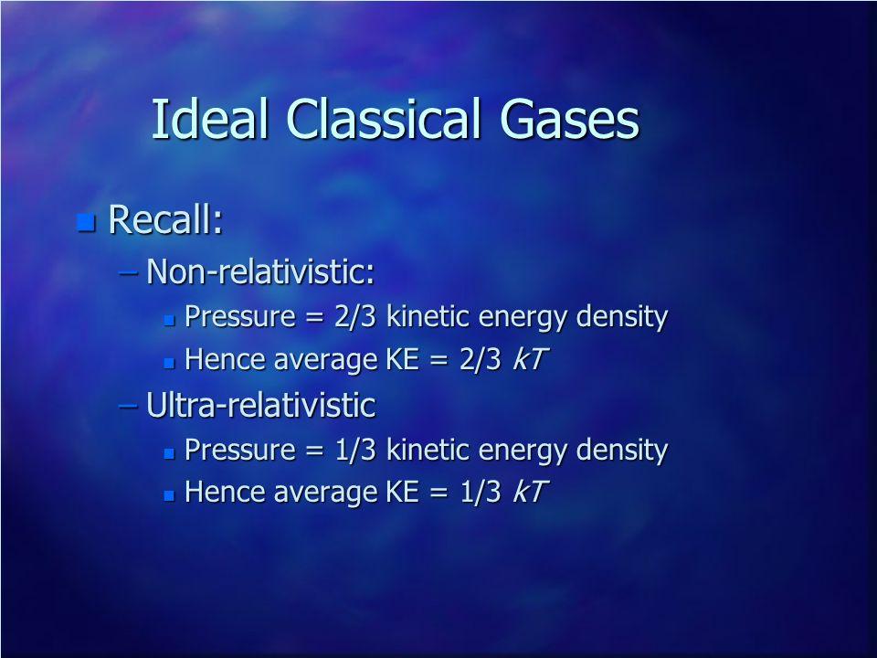 Ideal Classical Gases n Recall: –Non-relativistic: n Pressure = 2/3 kinetic energy density n Hence average KE = 2/3 kT –Ultra-relativistic n Pressure