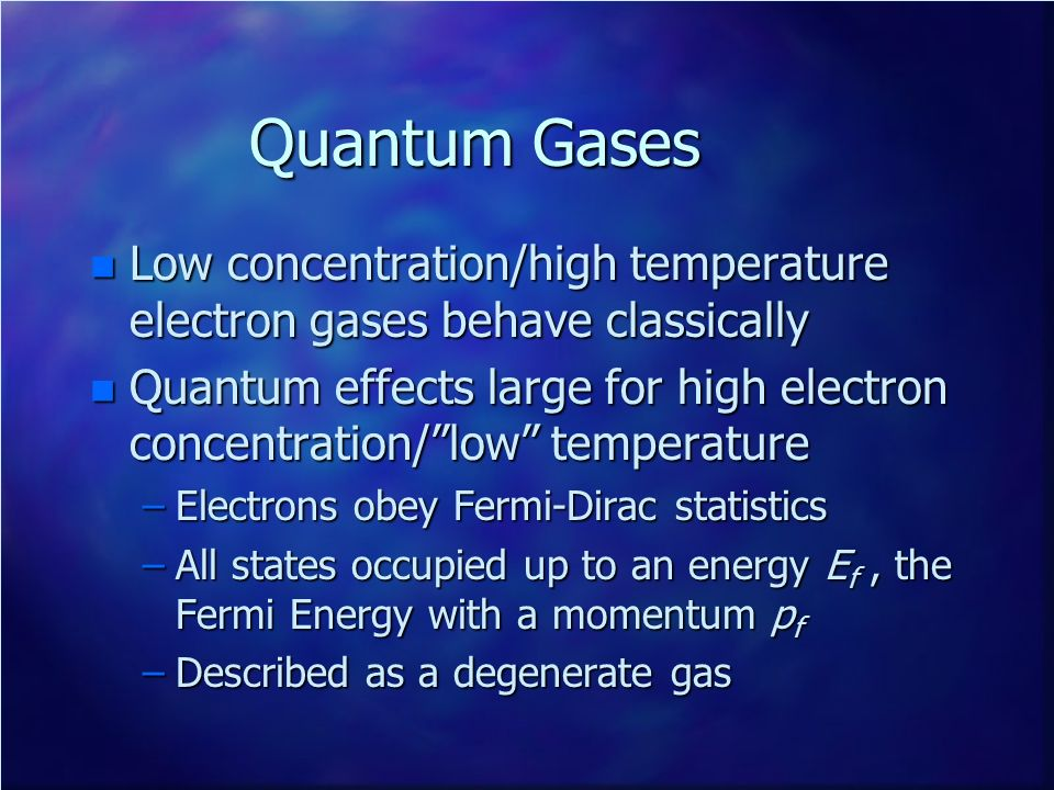 Quantum Gases n Low concentration/high temperature electron gases behave classically n Quantum effects large for high electron concentration/low tempe