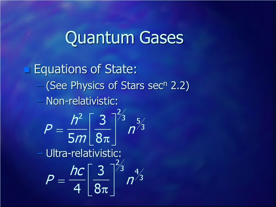 Quantum Gases n Equations of State: –(See Physics of Stars sec n 2.2) –Non-relativistic: –Ultra-relativistic: