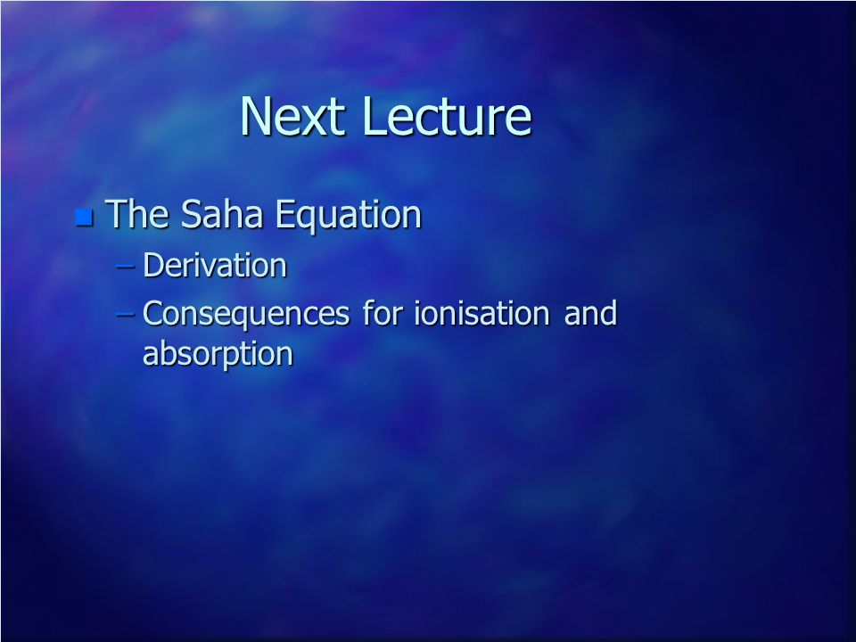 Next Lecture n The Saha Equation –Derivation –Consequences for ionisation and absorption
