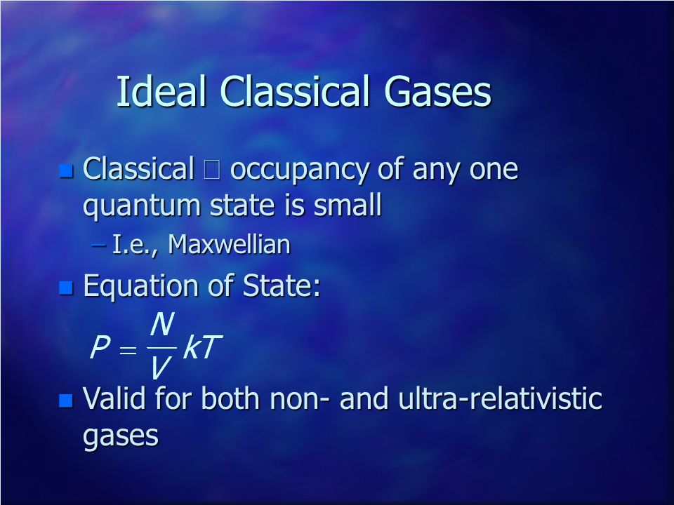 Ideal Classical Gases Classical occupancy of any one quantum state is small Classical occupancy of any one quantum state is small –I.e., Maxwellian n