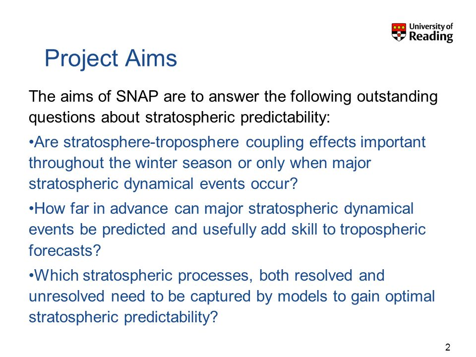 Project Aims The aims of SNAP are to answer the following outstanding questions about stratospheric predictability: Are stratosphere-troposphere coupling effects important throughout the winter season or only when major stratospheric dynamical events occur.