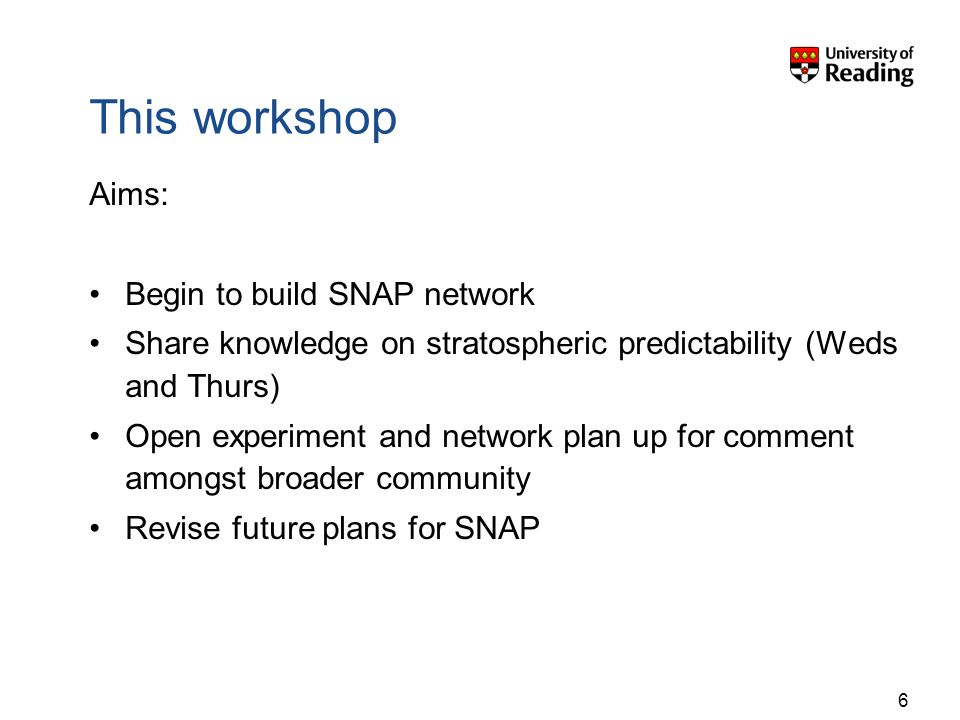 This workshop Aims: Begin to build SNAP network Share knowledge on stratospheric predictability (Weds and Thurs) Open experiment and network plan up f