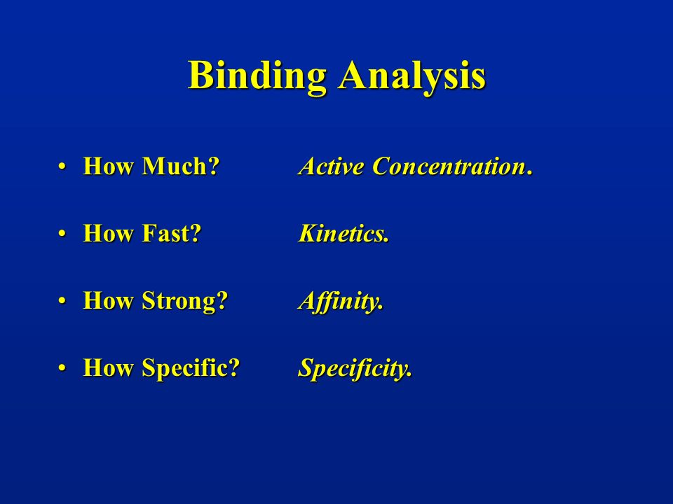 Binding Analysis How Much?How Much? Active Concentration. Kinetics. Affinity. Specificity. How Fast?How Fast? How Strong?How Strong? How Specific?How