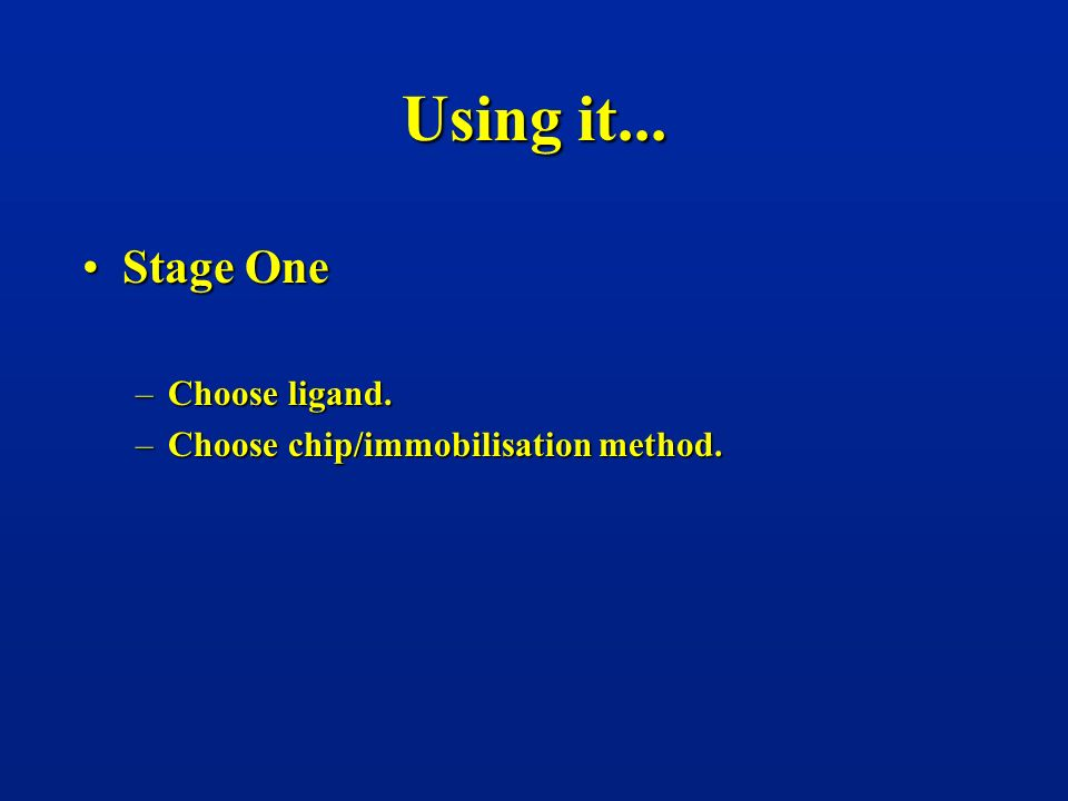 Using it... Stage OneStage One –Choose ligand. –Choose chip/immobilisation method.