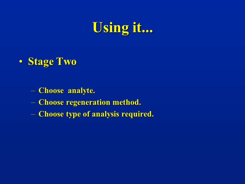 Using it... Stage TwoStage Two –Choose analyte. –Choose regeneration method. –Choose type of analysis required.