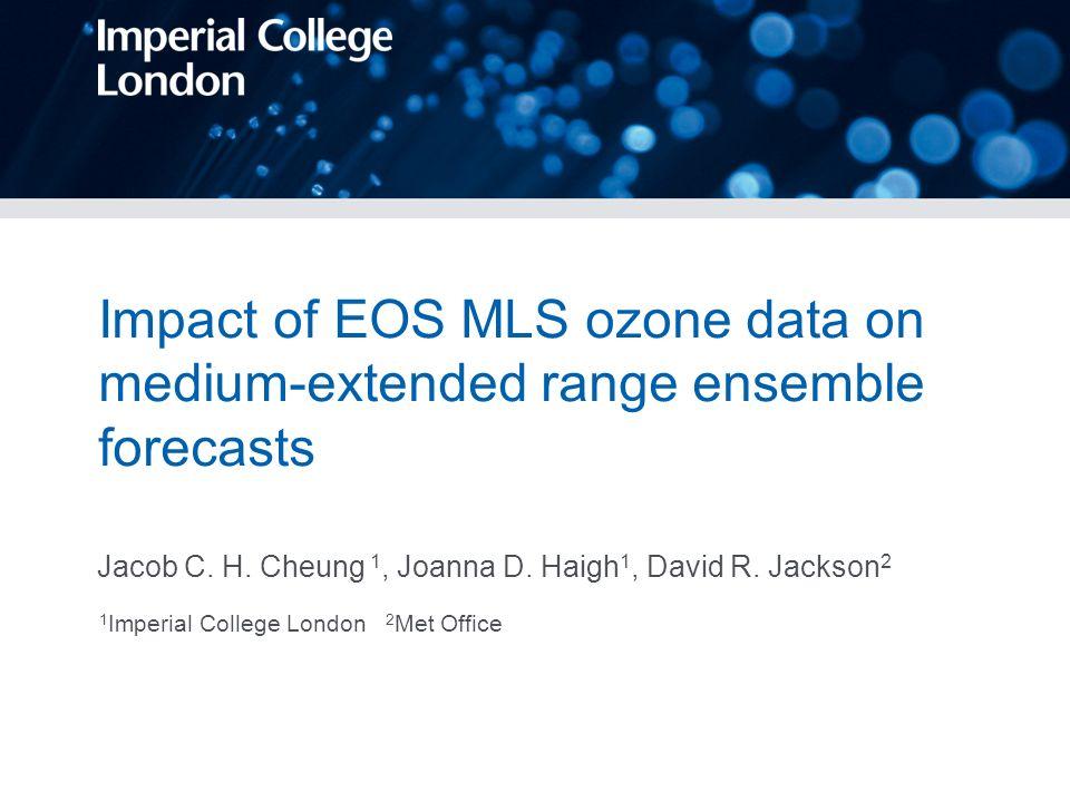 Impact of EOS MLS ozone data on medium-extended range ensemble forecasts Jacob C. H. Cheung 1, Joanna D. Haigh 1, David R. Jackson 2 1 Imperial Colleg