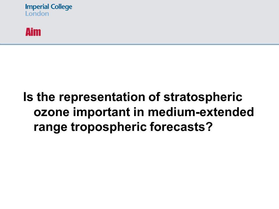 Aim Is the representation of stratospheric ozone important in medium-extended range tropospheric forecasts?