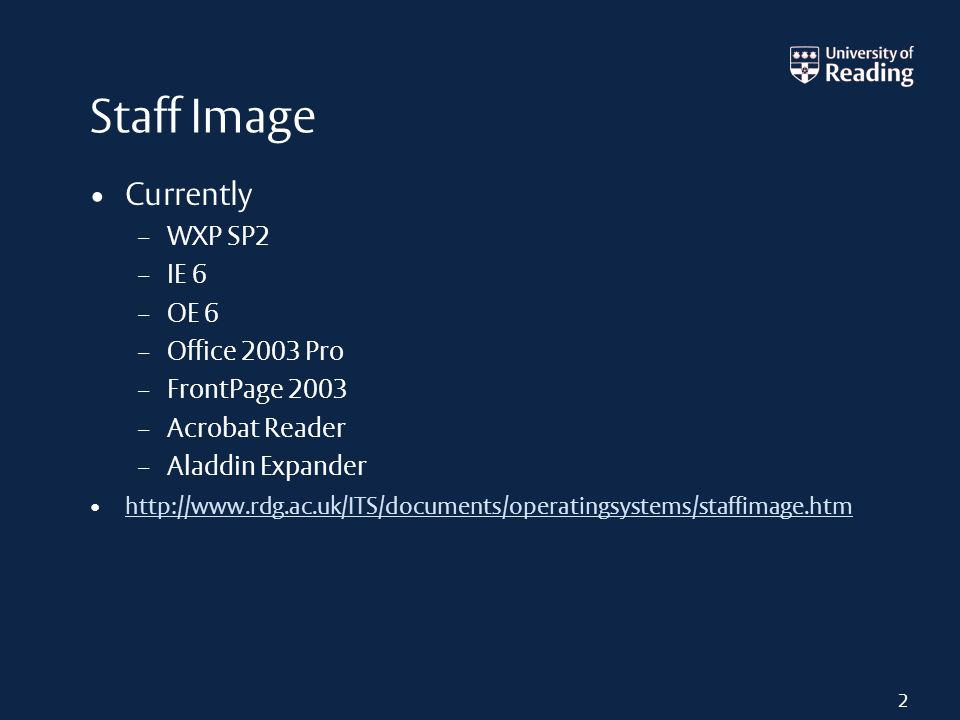 2 Staff Image Currently – WXP SP2 – IE 6 – OE 6 – Office 2003 Pro – FrontPage 2003 – Acrobat Reader – Aladdin Expander http://www.rdg.ac.uk/ITS/documents/operatingsystems/staffimage.htm