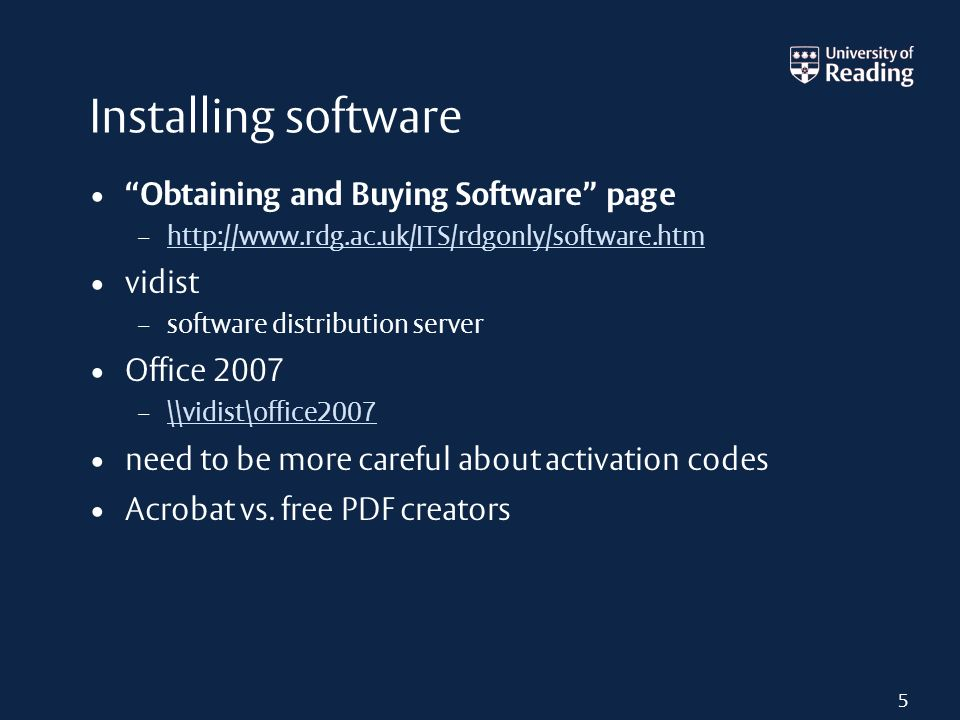 Installing software Obtaining and Buying Software page – http://www.rdg.ac.uk/ITS/rdgonly/software.htm http://www.rdg.ac.uk/ITS/rdgonly/software.htm vidist – software distribution server Office 2007 – \\vidist\office2007 \\vidist\office2007 need to be more careful about activation codes Acrobat vs.