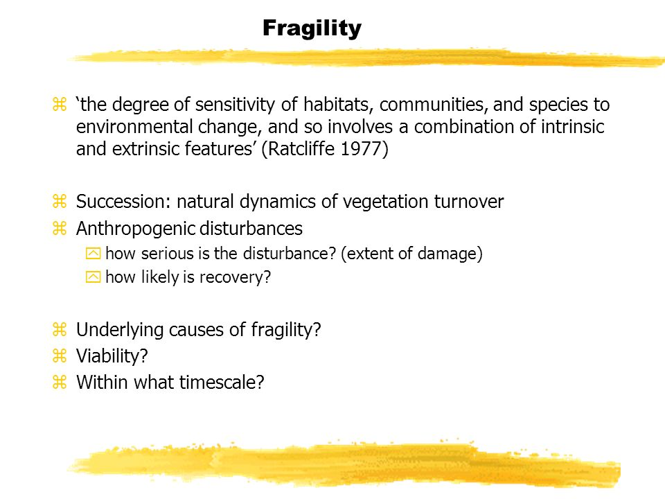 Fragility zthe degree of sensitivity of habitats, communities, and species to environmental change, and so involves a combination of intrinsic and extrinsic features (Ratcliffe 1977) zSuccession: natural dynamics of vegetation turnover zAnthropogenic disturbances yhow serious is the disturbance.