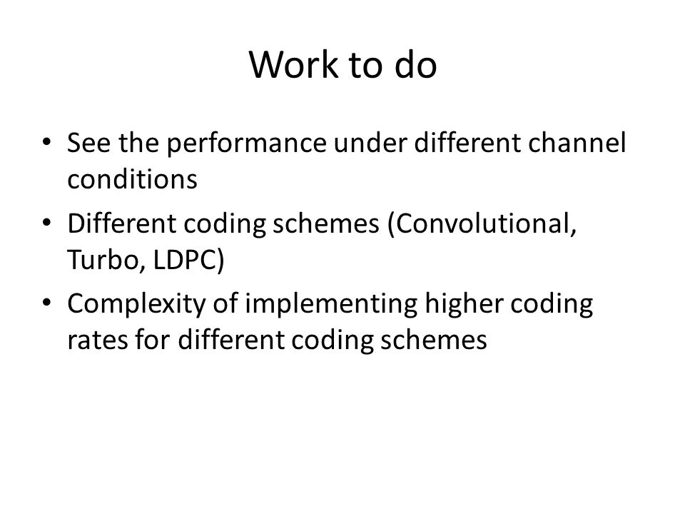 Work to do See the performance under different channel conditions Different coding schemes (Convolutional, Turbo, LDPC) Complexity of implementing higher coding rates for different coding schemes