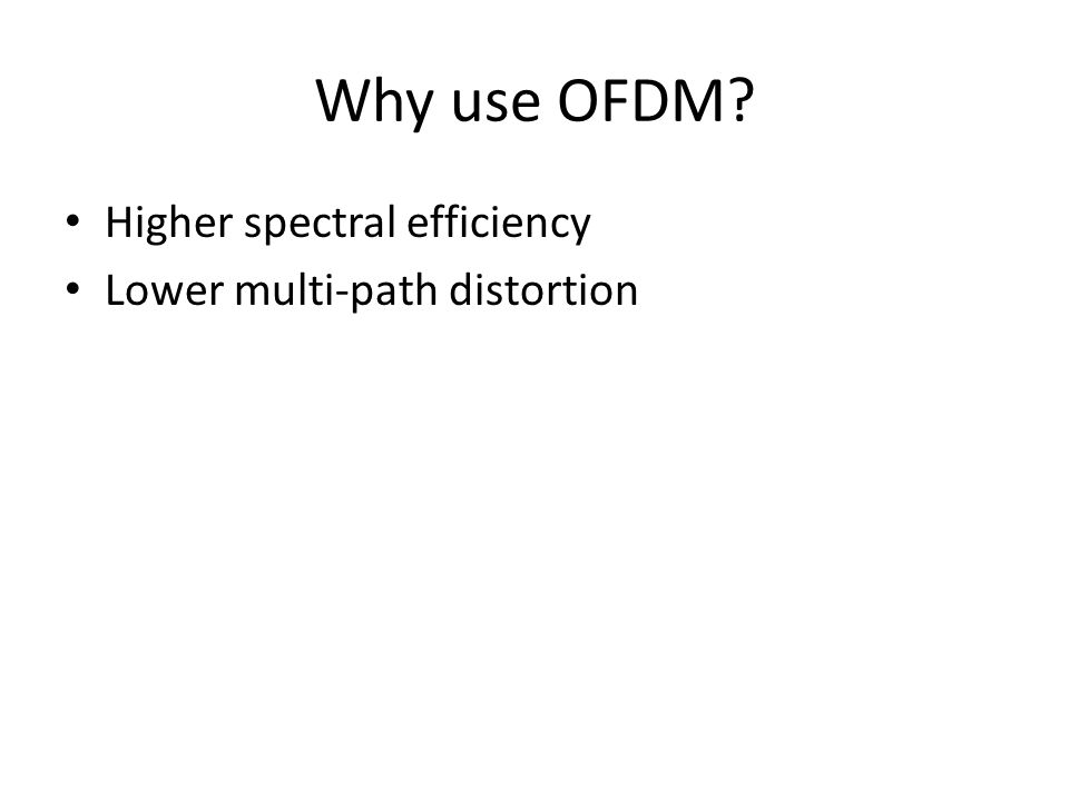 Higher spectral efficiency Lower multi-path distortion Why use OFDM