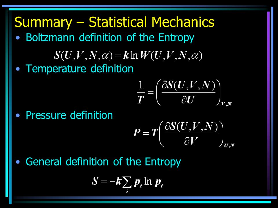 Summary – Statistical Mechanics Boltzmann definition of the Entropy Temperature definition Pressure definition General definition of the Entropy