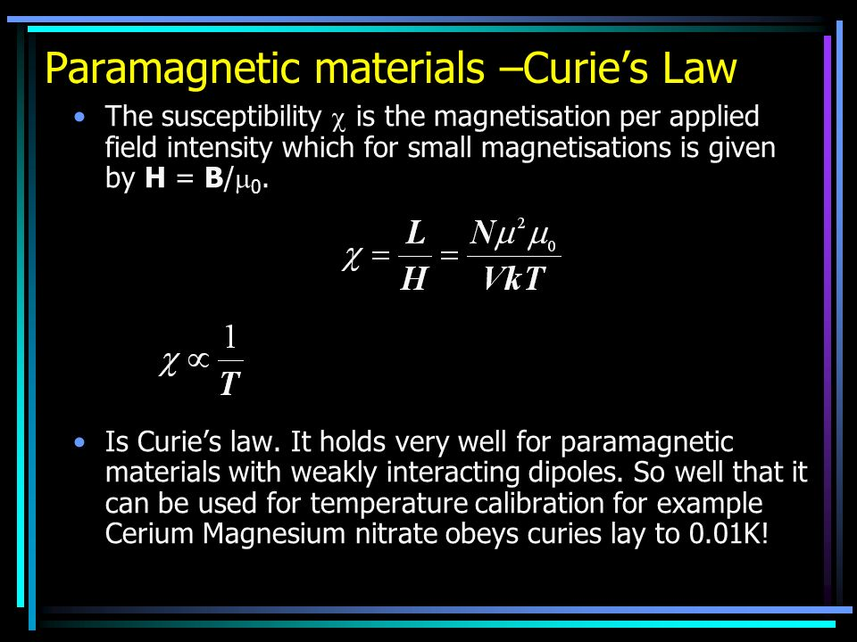 Paramagnetic materials –Curies Law The susceptibility is the magnetisation per applied field intensity which for small magnetisations is given by H = B/ 0.