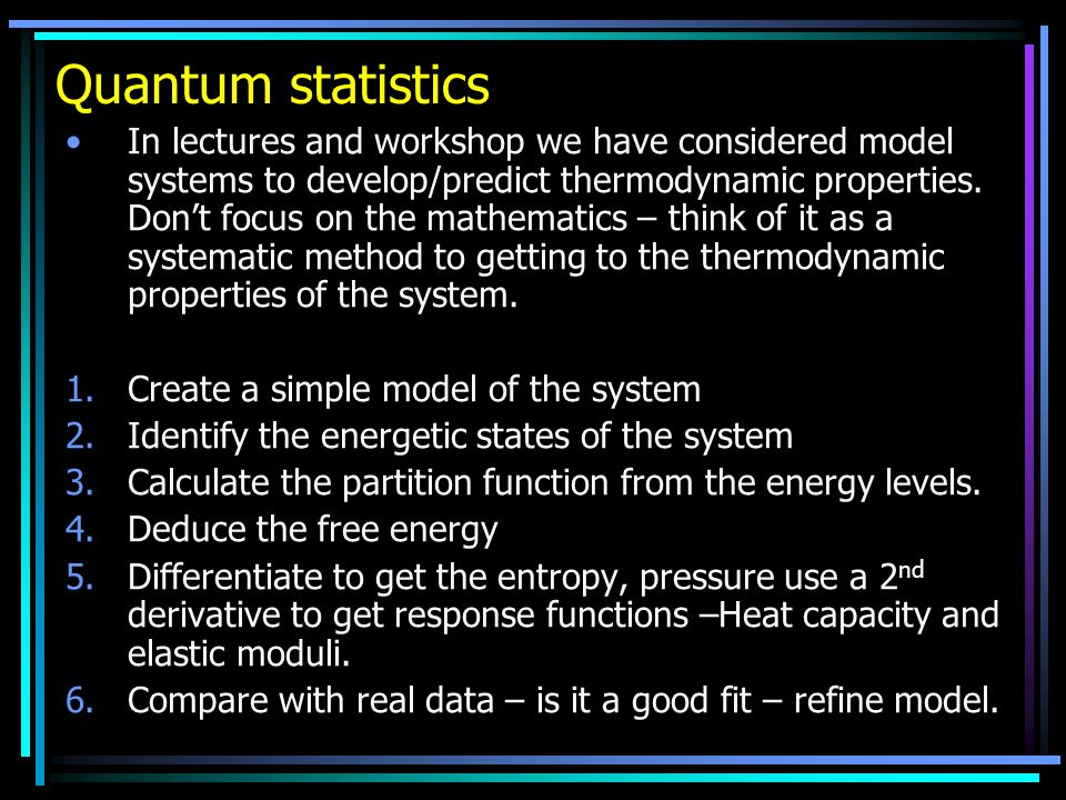Quantum statistics In lectures and workshop we have considered model systems to develop/predict thermodynamic properties. Dont focus on the mathematic