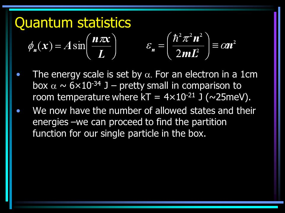 Quantum statistics The energy scale is set by For an electron in a 1cm box ~ 6×10 -34 J – pretty small in comparison to room temperature where kT = 4×