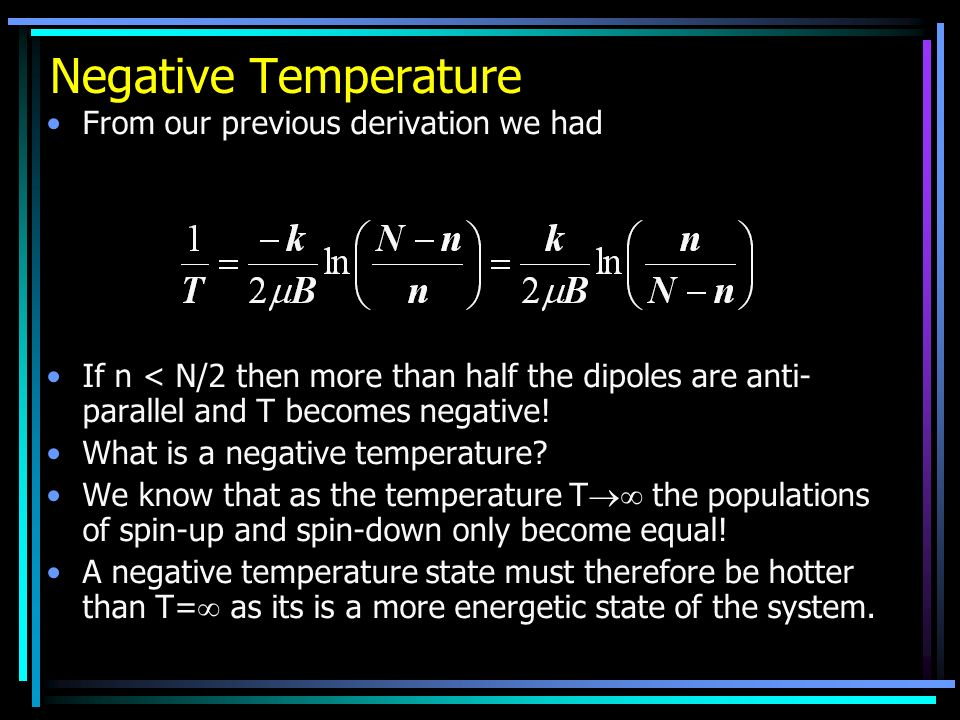 Negative Temperature From our previous derivation we had If n < N/2 then more than half the dipoles are anti- parallel and T becomes negative! What is