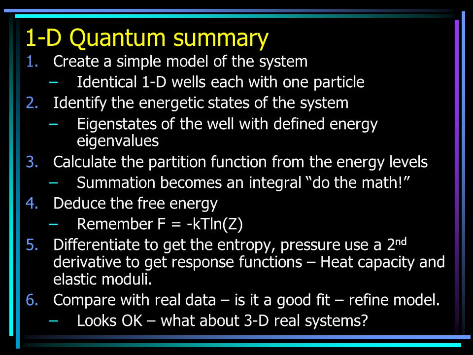 1-D Quantum summary 1.Create a simple model of the system –Identical 1-D wells each with one particle 2.Identify the energetic states of the system –E