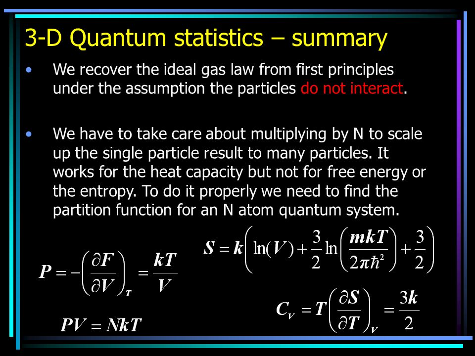 3-D Quantum statistics – summary We recover the ideal gas law from first principles under the assumption the particles do not interact. We have to tak