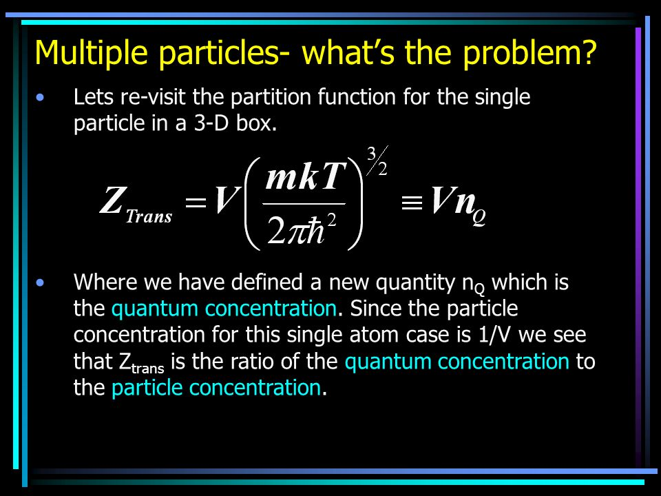 Multiple particles- whats the problem? Lets re-visit the partition function for the single particle in a 3-D box. Where we have defined a new quantity