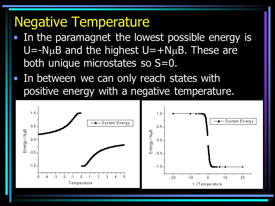 Negative Temperature In the paramagnet the lowest possible energy is U=-N B and the highest U=+N B. These are both unique microstates so S=0. In betwe
