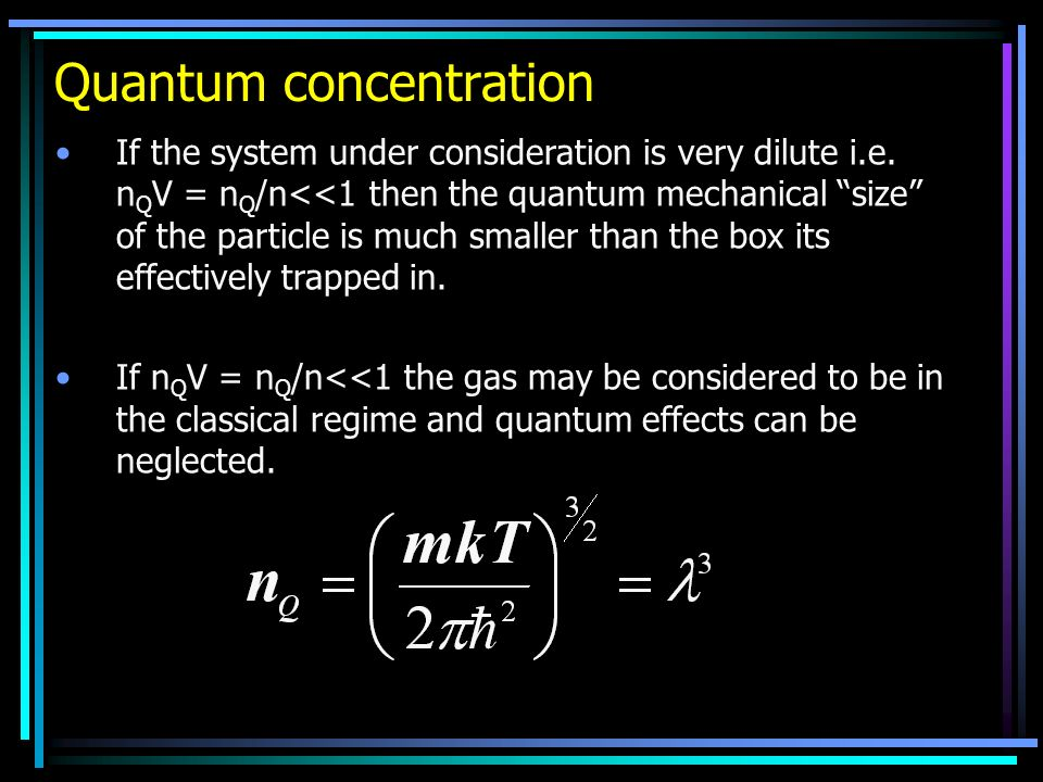 Quantum concentration If the system under consideration is very dilute i.e. n Q V = n Q /n<<1 then the quantum mechanical size of the particle is much