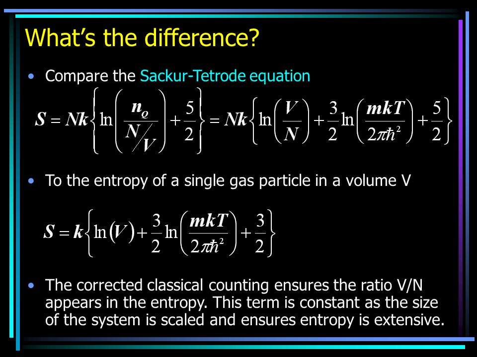 Whats the difference? Compare the Sackur-Tetrode equation To the entropy of a single gas particle in a volume V The corrected classical counting ensur