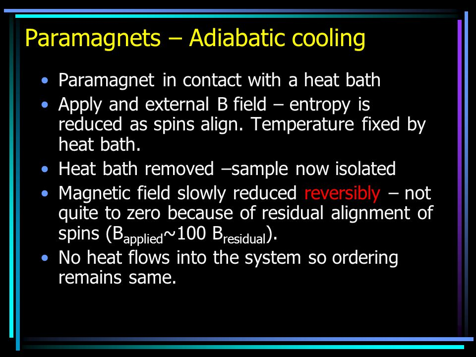 Paramagnets – Adiabatic cooling Paramagnet in contact with a heat bath Apply and external B field – entropy is reduced as spins align. Temperature fix