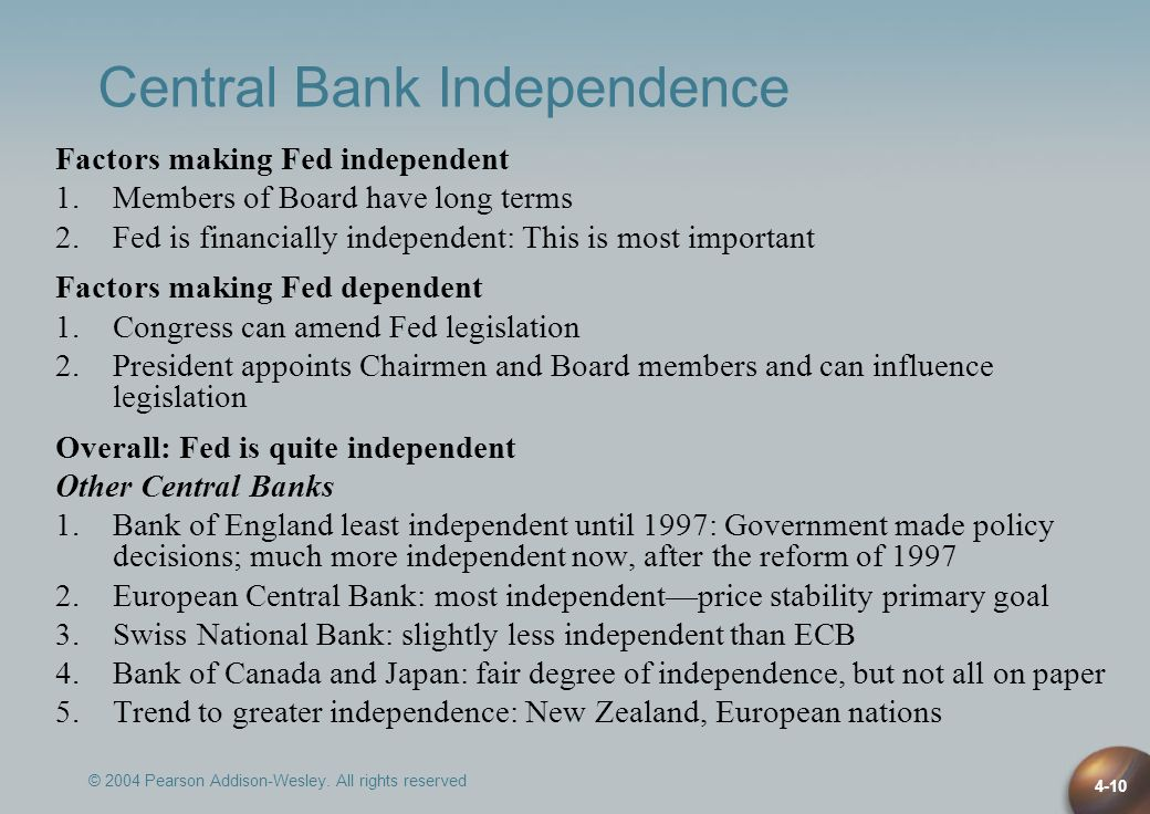 © 2004 Pearson Addison-Wesley. All rights reserved 4-10 Central Bank Independence Factors making Fed independent 1.Members of Board have long terms 2.