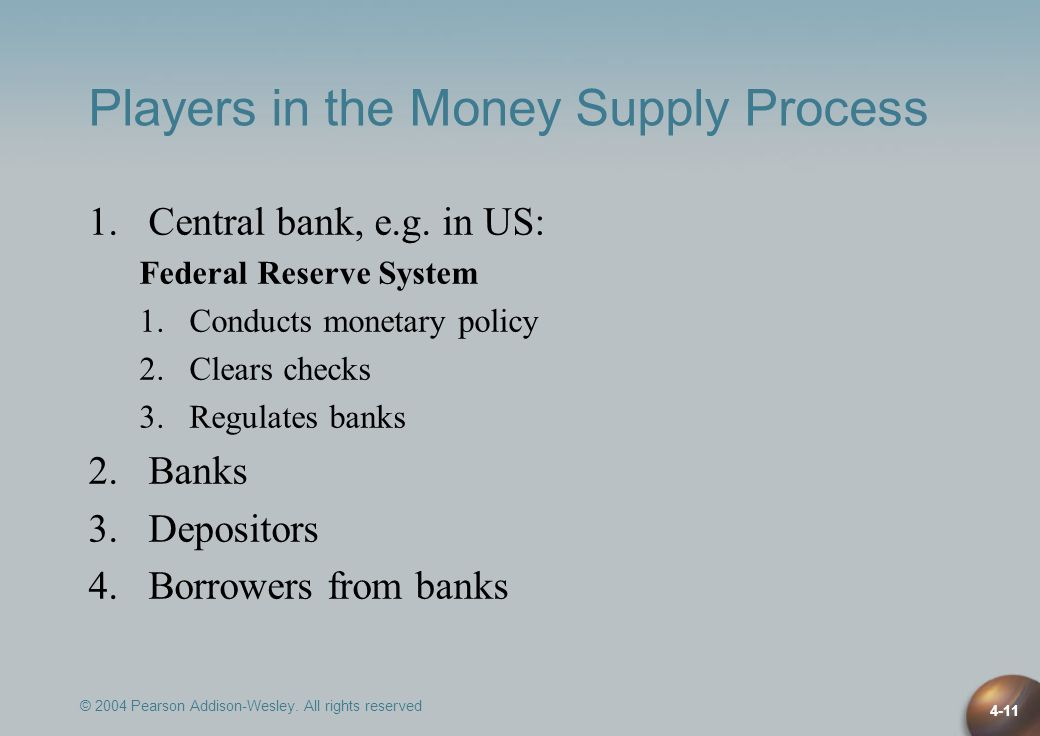 © 2004 Pearson Addison-Wesley. All rights reserved 4-11 Players in the Money Supply Process 1.Central bank, e.g. in US: Federal Reserve System 1.Condu