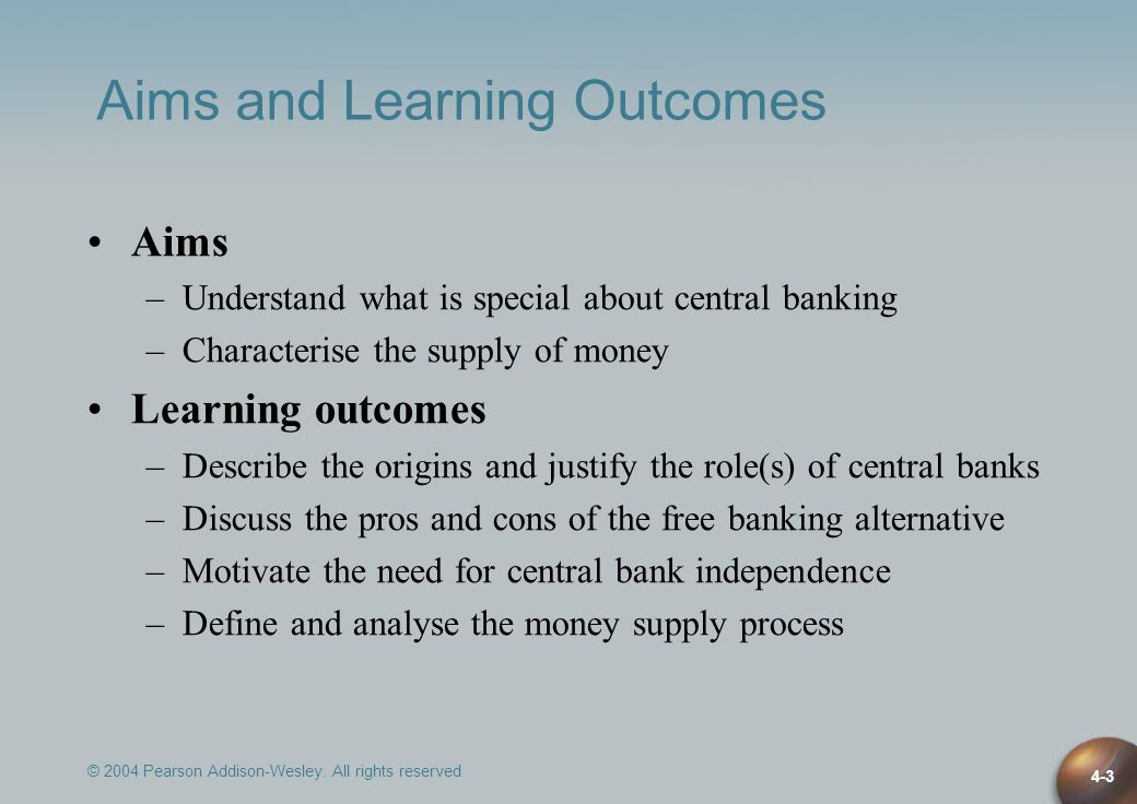 © 2004 Pearson Addison-Wesley. All rights reserved 4-3 Aims and Learning Outcomes Aims –Understand what is special about central banking –Characterise