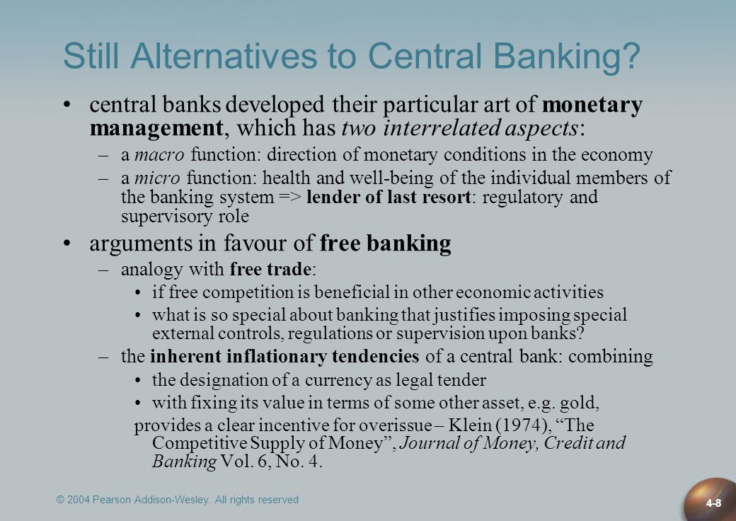 © 2004 Pearson Addison-Wesley. All rights reserved 4-8 Still Alternatives to Central Banking? central banks developed their particular art of monetary