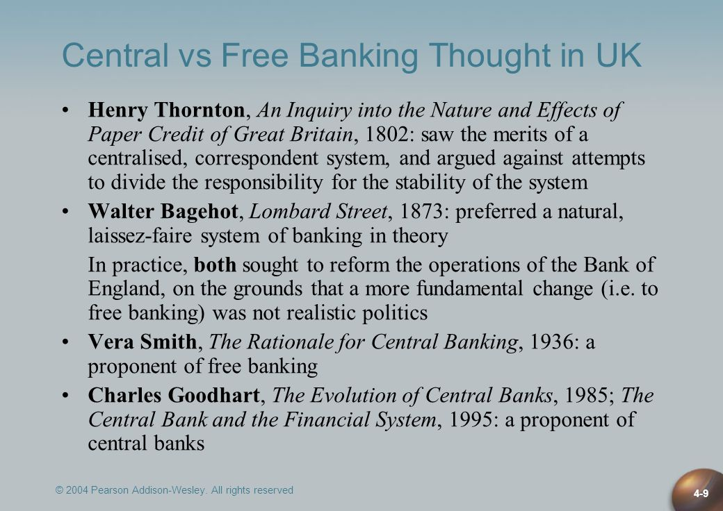 © 2004 Pearson Addison-Wesley. All rights reserved 4-9 Central vs Free Banking Thought in UK Henry Thornton, An Inquiry into the Nature and Effects of
