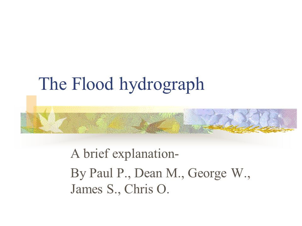 The Flood hydrograph A brief explanation- By Paul P., Dean M., George W., James S., Chris O.