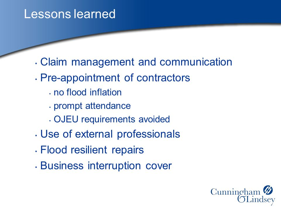 Lessons learned Claim management and communication Pre-appointment of contractors no flood inflation prompt attendance OJEU requirements avoided Use of external professionals Flood resilient repairs Business interruption cover
