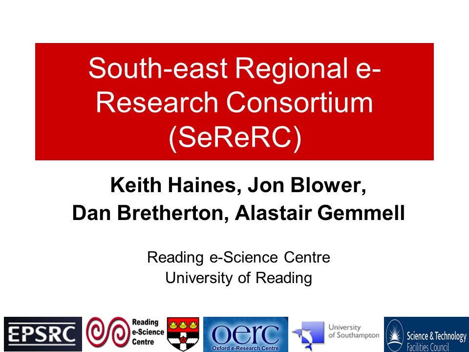South-east Regional e- Research Consortium (SeReRC) Keith Haines, Jon Blower, Dan Bretherton, Alastair Gemmell Reading e-Science Centre University of